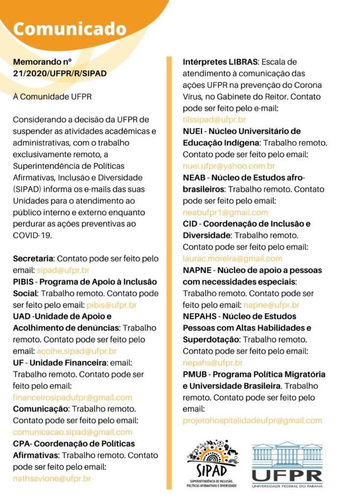 Memorando nº 21/2020/UFPR/R/SIPAD À Comunidade UFPR Considerando a decisão da UFPR de suspender as atividades acadêmicas e administrativas, com o trabalho exclusivamente remoto, a Superintendência de Políticas Afirmativas, Inclusão e Diversidade (SIPAD) informa os e-mails das suas Unidades para o atendimento ao público interno e externo enquanto perdurar as ações preventivas ao COVID-19. Secretaria: Contato pode ser feito pelo email: sipad@ufpr.br PIBIS - Programa de Apoio à Inclusão Social : Trabalho remoto. Contato pode ser feito pelo email: pibis@ufpr.br UAD -Unidade de Apoio e Acolhimento de denúncias: Trabalho remoto. Contato pode ser feito pelo email: acolhe.sipad@ufpr.br UF - Unidade Financeira: email: Trabalho remoto. Contato pode ser feito pelo email: financeirosipadufpr@gmail.com Comunicação: Trabalho remoto. Contato pode ser feito pelo email: comunicacao.sipad@gmail.com CPA- Coordenação de Políticas Afirmativas: Trabalho remoto. Contato pode ser feito pelo email: nathsavione@ufpr.br Intérpretes LIBRAS: Escala de atendimento à comunicação das ações UFPR na prevenção do Corona Vírus, no Gabinete do Reitor. Contato pode ser feito pelo e-mail: tilssipad@ufpr.br NUEI - Núcleo Universitário de Educação Indígena: Trabalho remoto. Contato pode ser feito pelo email: nuei.ufpr@yahoo.com.br NEAB - Núcleo de Estudos afro-brasileiros: Trabalho remoto. Contato pode ser feito pelo email: neabufpr1@gmail.com CID - Coordenação de Inclusão e Diversidade: Trabalho remoto. Contato pode ser feito pelo email: laurac.moreira@gmail.com NAPNE - Núcleo de apoio a pessoas com necessidades especiais: Trabalho remoto. Contato pode ser feito pelo email: napne@ufpr.br NEPAHS - Núcleo de Estudos Pessoas com Altas Habilidades e Superdotação: Trabalho remoto. Contato pode ser feito pelo email: nepahs@ufpr.br PMUB - Programa Política Migratória e Universidade Brasileira. Trabalho remoto. Contato pode ser feito pelo email: projetohospitalidadeufpr@gmail.com