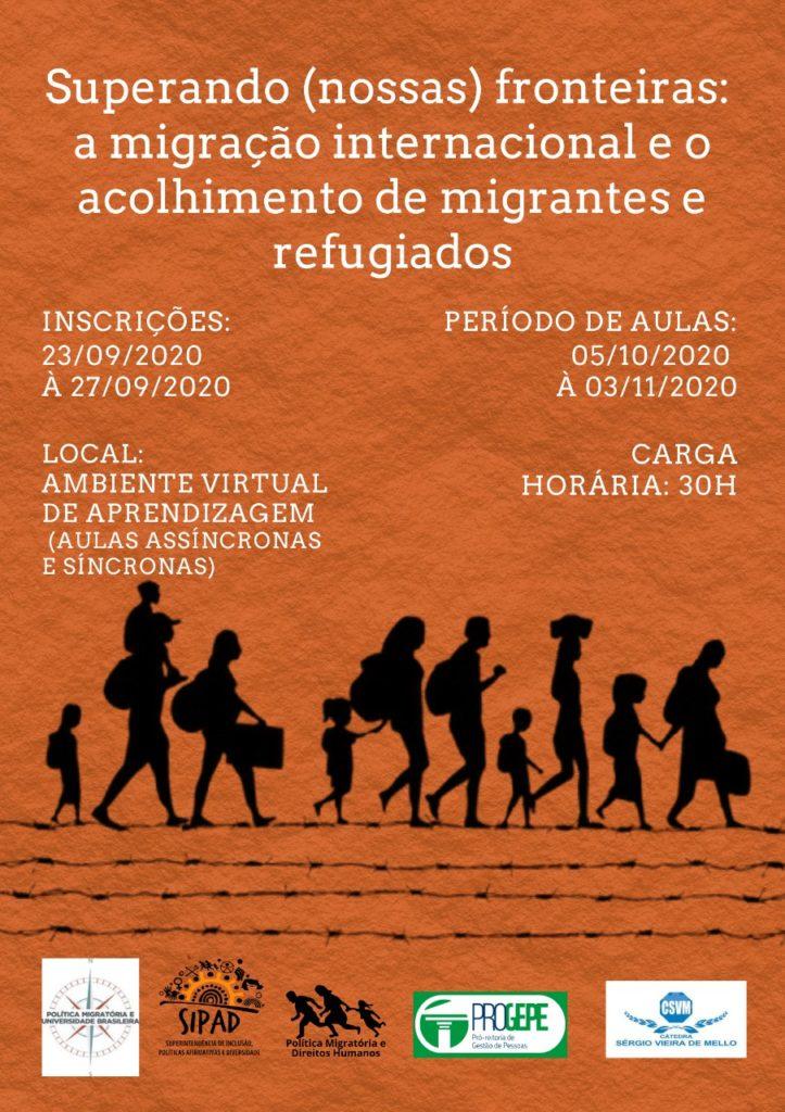 Imagem gráfica com fundo laranja rugoso. Na parte superior, em letras brancas e centralizado: Superando (nossas) fronteiras: a migração internacional e o acolhimento de migrantes e refugiados. Abaixo, no lado esquerdo: Inscrições: 23/09/2020 à 27/09/2020. Local: Ambiente virtual (aulas assíncronas e síncronas). Ao lado direito: Período de aulas: 05/10/2020 à 03/11/2020. Carga horário 30h. Embaixo, está a ilustração de onze pessoas em preto. Elas têm diferentes idades, algumas delas carregam malas ou mochilas e caminham em direção ao horizonte, sobre linhas de arame farpado. Na base da imagem, estão as logos da Política Migratória e Universidade Brasileira, da SIPAD, da Política Migratória e Direitos Humanos, da Pró-Reitoria de Gestão de Pessoas e da Cátedra Sérgio Vieira de Mello.