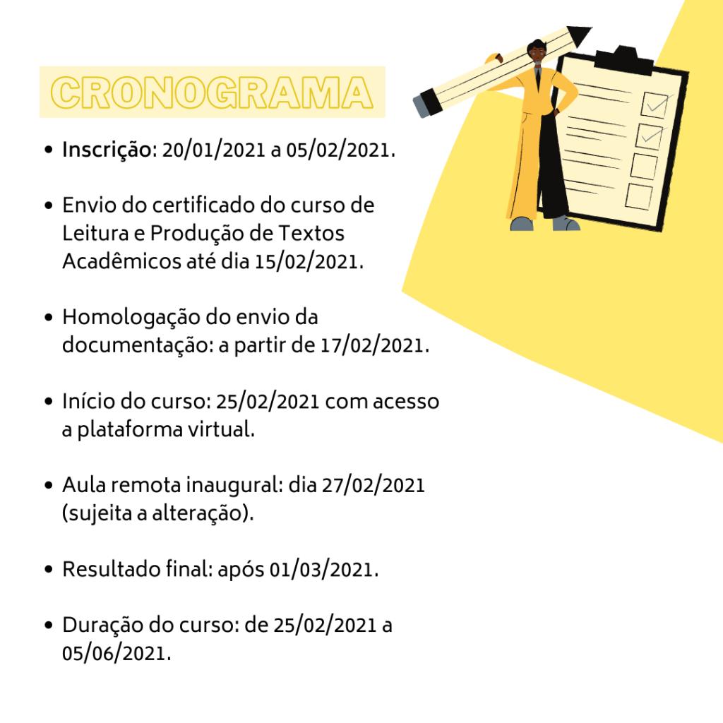 Imagem gráfica com fundo branco. Na parte superior esquerda, está escrito em amarelo: cronograma. Embaixo, escrito em preto: Inscrição: 20/01/2021 a 05/02/2021. Envio do certificado do curso de Leitura e Produção de Textos Acadêmicos até dia 15/02/2021. Homologação do envio da documentação: a partir de 17/02/2021. Início do curso: 25/02/2021 com a acesso a plataforma virtual. Aula remota inaugural: dia 27/02/2021 (sujeita a alteração). Resultado final: após 01/03/2021. Duração do curso: de 25/02/2021 a 05/06/2021. No canto superior direito, surge um recorte amarelo que formando uma figura semelhante a um triângulo e sobre ela, há a ilustração de uma pessoa negra que segura, sobre seu ombro esquerdo, um lápis de grandes proporções e à sua direita, há uma prancheta com vistos nas tarefas executadas.