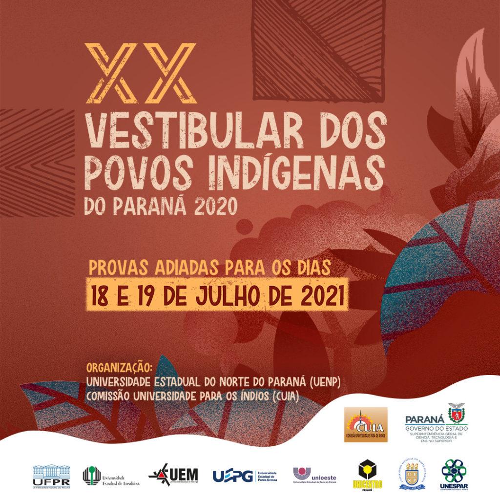 Cartaz com fundo vermelho amarronzado e ilustração de árvores e folhas, algumas dessas folhas são azuis. A base do cartaz é branca com ondulações em sua extremidade. Na parte superior do cartaz, em amarelo e algarismos romanos - XX. Embaixo, escrito em branco: Vestibular dos Povos Indígenas do Paraná 2020. Provas Adiadas para 18 e 19 de julho de 2021. Na parte inferior, está escrito organização em amarelo, seguido dos nomes em branco: Universidade Estadual do Norte do Paraná (UENP) e Comissão Universidade para os Índios (CUIA). Na base do cartaz estão as logos da UFPR, da UEL, da UEM, da UEPG, da Unioeste, da Unicentro-PR, da UENP, da Unespar, da CUIA e do Governo do Estado do Paraná - Superintendência geral de Ciência, Tecnologia e Ensino Superior.