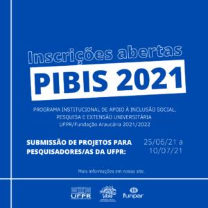 Imagem gráfica em fundo azul  e letras brancas e azuis. Centralizado, o título: Inscrições abertas. Abaixo, em fundo branco, lê-se: PIBIS 2021. Na sequência: PROGRAMA INSTITUCIONAL DE APOIO À INCLUSÃO SOCIAL, PESQUISA E EXTENSÃO UNIVERSITÁRIA – UFPR/FUNDAÇÃO ARAUCÁRIA 2021/2022. Submissão de projetos para pesquisadores/as da UFPR. Período: 25 de junho a 10 de julho de 2021. Mais informações no site: http://www.sipad.ufpr.br/portal/2021-2022/. Na base estão os logos da UFPR, SIPAD e FUNPAR.