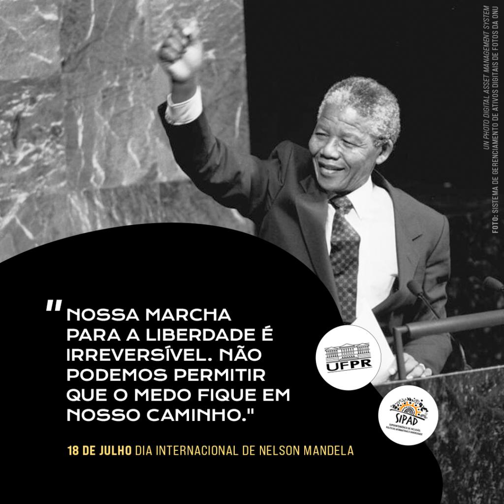 """Card para divulgação do Dia Internacional de Nelson Mandela: foto em preto e branco de Mandela com o braço direito erguido e punho fechado. Na parte inferior do card, sobre fundo preto, tem-se uma citação de Mandela: """"Nossa marcha para liberdade é irreversível. Não podemos permitir que o medo fique em nosso caminho."""" Abaixo da citação, lê-se: 18 de julho, Dia Internacional de Nelson Mandela. Os logos da UFPR e da SIPAD encontram-se em dois círculos brancos ao lado da citação."""